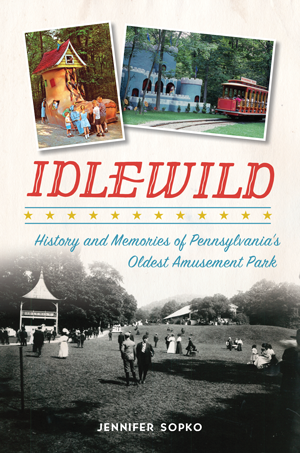 Idlewild: History and Memories of Pennsylvania's Oldest Amusement Park