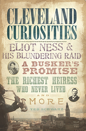 Cleveland Curiosities: Eliot Ness & His Blundering Raid, A Busker's Promise, the Richest Heiress Who Never Lived, and More book cover.