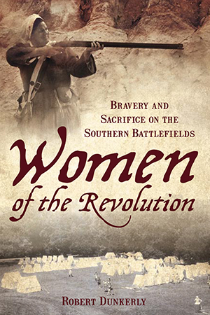 Women of the Revolution: Bravery and Sacrifice on the Southern Battlefields