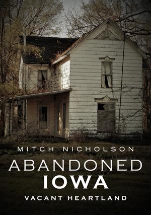 Abandoned Iowa: Vacant Heartland
