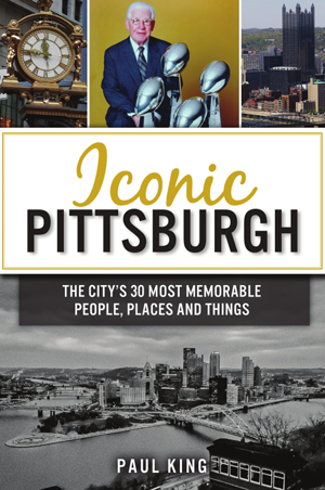 Iconic Pittsburgh: The City's 30 Most Memorable People, Places and Things