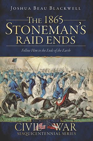 The 1865 Stoneman's Raid Ends: Follow Him to the Ends of the Earth
