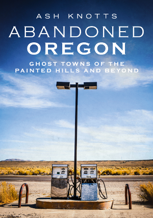 Abandoned Oregon: Ghost Towns of the Painted Hills and Beyond