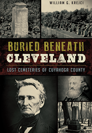 Buried Beneath Cleveland: Lost Cemeteries of Cuyahoga County