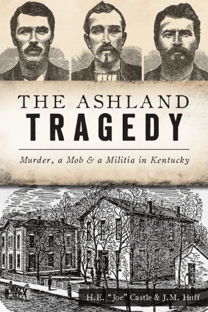 The Ashland Tragedy: Murder, a Mob & a Militia in Kentucky