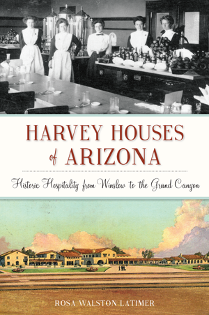 Harvey Houses of Arizona: Historic Hospitality from Winslow to the Grand Canyon
