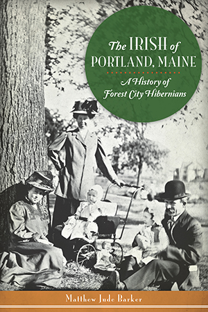 The Irish of Portland, Maine: A History of Forest City Hibernians