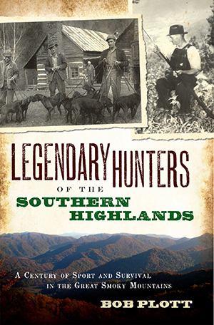 Legendary Hunters of the Southern Highlands: A Century of Sport and Survival in the Great Smoky Moun