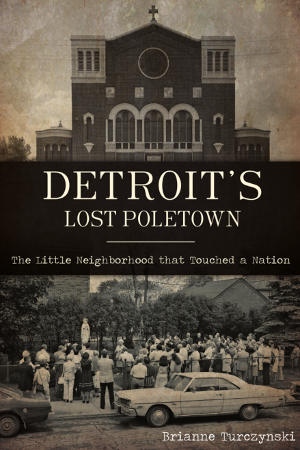 Detroit's Lost Poletown: The Little Neighborhood That Touched a Nation