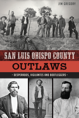San Luis Obispo County Outlaws: Desperados, Vigilantes and Bootleggers