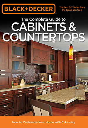 Black & Decker The Complete Guide to Cabinets & Countertops: How to Customize Your Home with Cabinetry