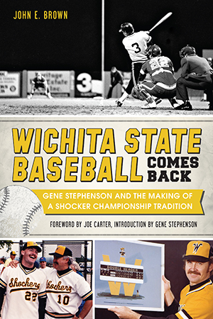 Wichita State Baseball Comes Back: Gene Stephenson and the Making of a Shocker Championship Traditio