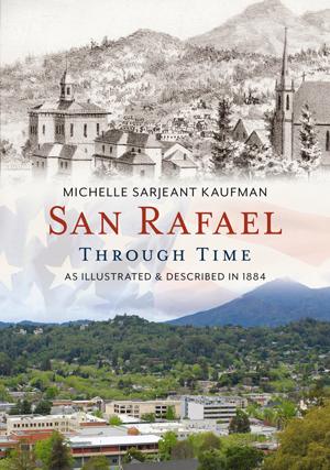 San Rafael Through Time: As Illustrated & Described in 1884