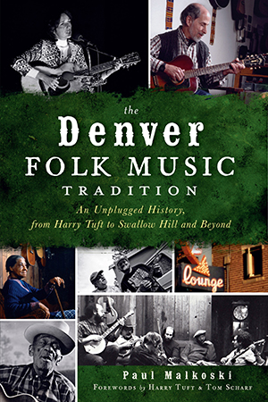 The Denver Folk Music Tradition: An Unplugged History, from Harry Tuft to Swallow Hill and Beyond