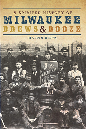 A Spirited History of Milwaukee Brews & Booze