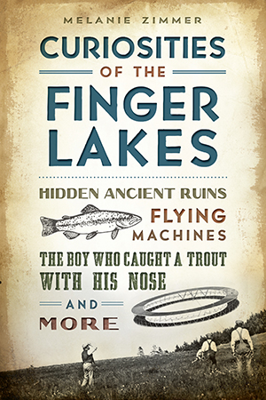 Curiosities of the Finger Lakes: Hidden Ancient Ruins, Flying Machines, the Boy Who Caught a Trout w