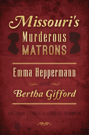 Missouri's Murderous Matrons: Emma Heppermann and Bertha Gifford