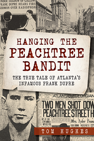 Hanging the Peachtree Bandit: The True Tale of Atlanta's Infamous Frank DuPre