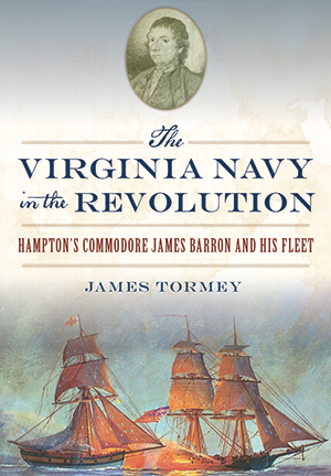 The Virginia Navy in the Revolution: Hampton's Commodore James Barron and His Fleet