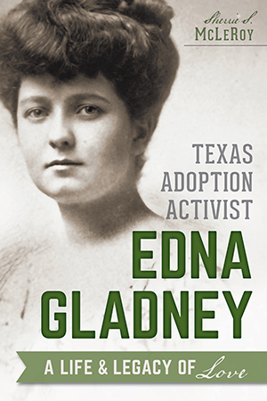Texas Adoption Activist Edna Gladney: A Life and Legacy of Love