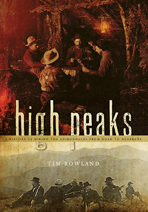 High Peaks: A History of Hiking the Adirondacks from Noah to Neoprene