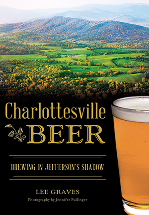 Charlottesville Beer: Brewing in Jefferson's Shadow