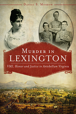 Murder in Lexington: VMI, Honor and Justice in Antebellum Virginia