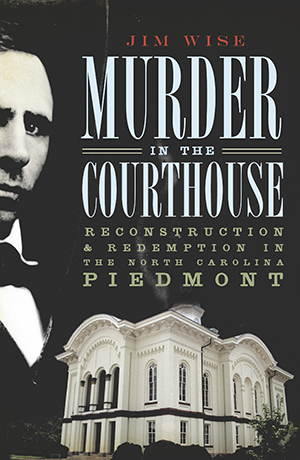 Murder in the Courthouse: Reconstruction & Redemption in the North Carolina Piedmont
