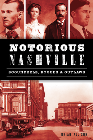 Notorious Nashville: Scoundrels, Rogues & Outlaws