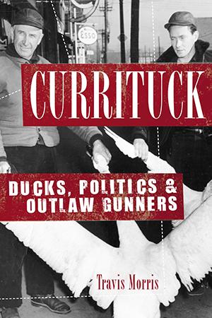 Currituck: Ducks, Politics & Outlaw Gunners