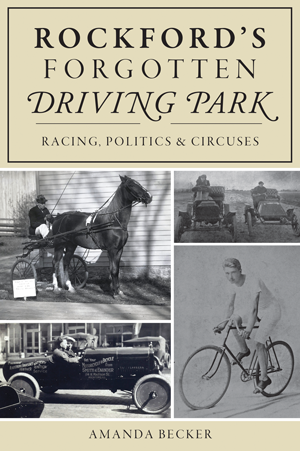 Rockford's Forgotten Driving Park: Racing, Politics & Circuses