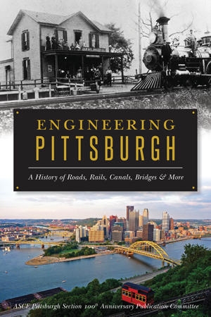 Engineering Pittsburgh: A History of Roads, Rails, Canals, Bridges & More