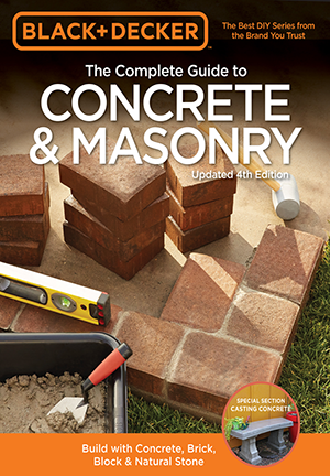 Black & Decker The Complete Guide to Concrete & Masonry, Updated 4th Edition: Build with Concrete, Brick, Block & Natural Stone