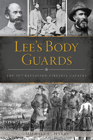 Lee's Body Guards: The 39th Battalion Virginia Cavalry