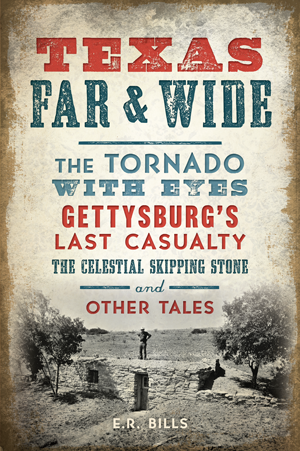 Texas Far & Wide: The Tornado with Eyes, Gettysburg's Last Casualty, the Celestial Skipping Stone and Other Tales