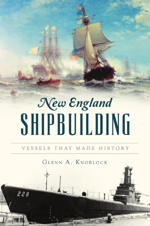 New England Shipbuilding: Vessels That Made History