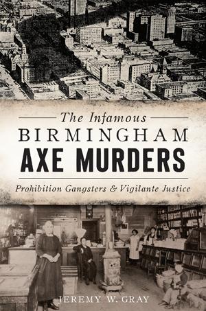 The Infamous Birmingham Axe Murders: Prohibition Gangsters & Vigilante Justice