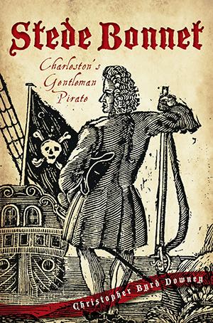 Stede Bonnet: Charleston's Gentleman Pirate