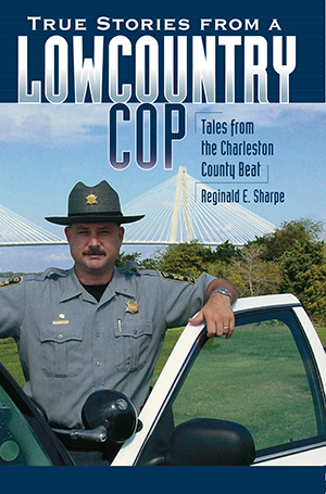 True Stories from a Lowcountry Cop: Tales from the Charleston County Beat