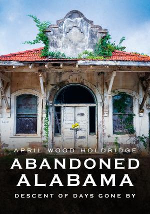 Abandoned Alabama: Descent of Days Gone By