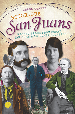 Notorious San Juans: Wicked Tales from Ouray, San Juan and La Plata Counties