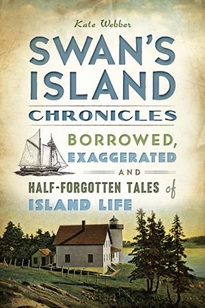 Swan's Island Chronicles: Borrowed, Exaggerated and Half-Forgotten Tales of Island Life