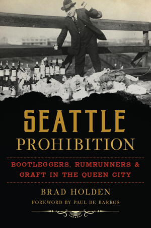 Seattle Prohibition: Bootleggers, Rumrunners & Graft in the Queen City