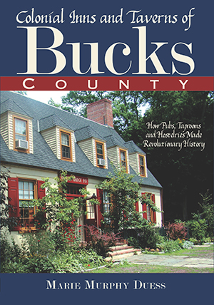 Colonial Inns and Taverns of Bucks County: How Pubs, Taprooms and Hostelries Made Revolutionary Hist