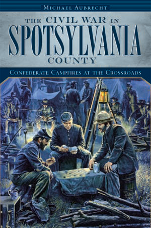 The Civil War in Spotsylvania County: Confederate Campfires at the Crossroads