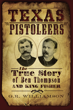 Texas Pistoleers: The True Story of Ben Thompson and King Fisher
