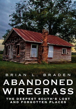 Abandoned Wiregrass: The Deepest South's Lost and Forgotten Places