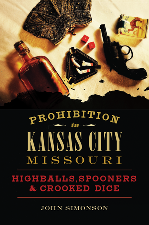 Prohibition in Kansas City, Missouri: Highballs, Spooners & Crooked Dice