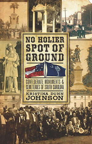 No Holier Spot of Ground: Confederate Monuments & Cemeteries of South Carolina
