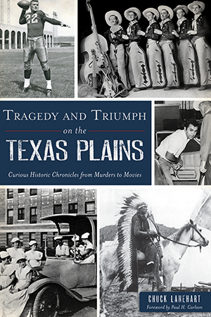 Tragedy and Triumph on the Texas Plains: Curious Historic Chronicles from Murders to Movies
